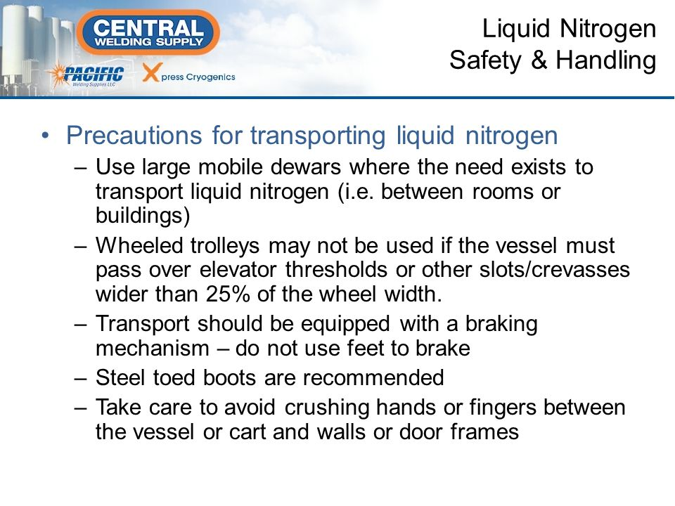 Precautions for transporting liquid nitrogen –Use large mobile dewars where the need exists to transport liquid nitrogen (i.e.
