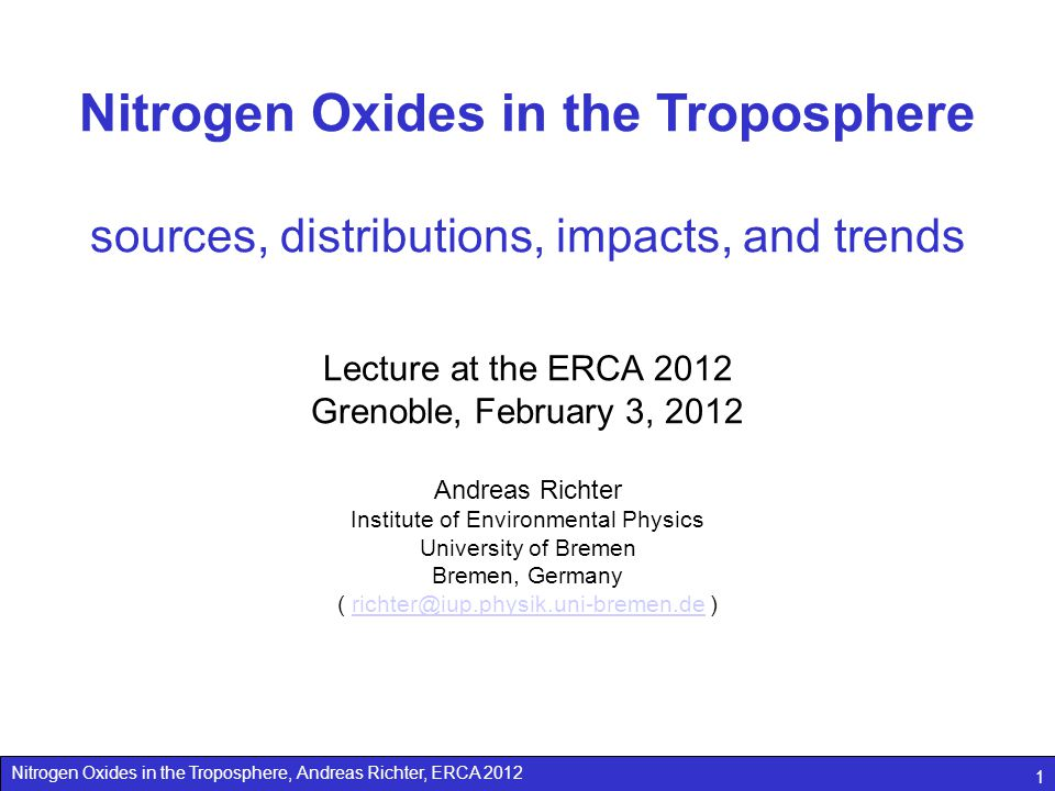 Nitrogen Oxides in the Troposphere, Andreas Richter, ERCA 2012 1 Nitrogen Oxides in the Troposphere sources, distributions, impacts, and trends Lecture at the ERCA 2012 Grenoble, February 3, 2012 Andreas Richter Institute of Environmental Physics University of Bremen Bremen, Germany ( richter@iup.physik.uni-bremen.de )richter@iup.physik.uni-bremen.de