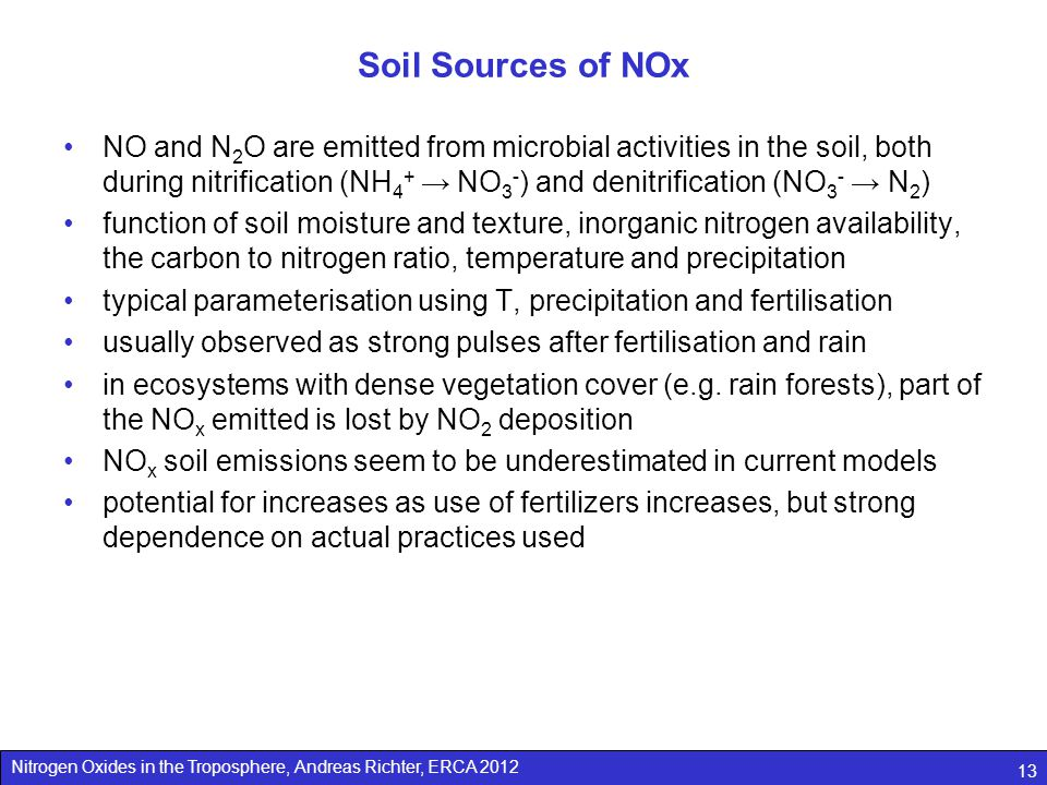 Nitrogen Oxides in the Troposphere, Andreas Richter, ERCA 2012 13 Soil Sources of NOx NO and N 2 O are emitted from microbial activities in the soil, both during nitrification (NH 4 + → NO 3 - ) and denitrification (NO 3 - → N 2 ) function of soil moisture and texture, inorganic nitrogen availability, the carbon to nitrogen ratio, temperature and precipitation typical parameterisation using T, precipitation and fertilisation usually observed as strong pulses after fertilisation and rain in ecosystems with dense vegetation cover (e.g.
