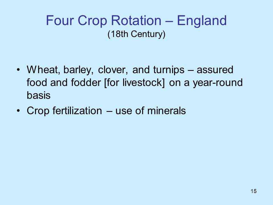 15 Four Crop Rotation – England (18th Century) Wheat, barley, clover, and turnips – assured food and fodder [for livestock] on a year-round basis Crop fertilization – use of minerals