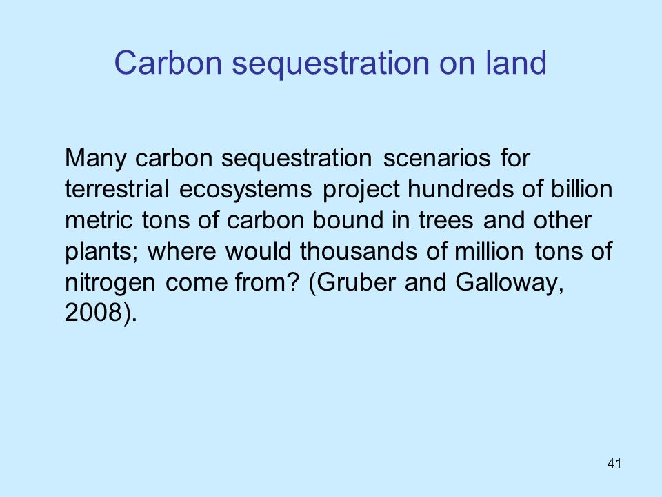 41 Carbon sequestration on land Many carbon sequestration scenarios for terrestrial ecosystems project hundreds of billion metric tons of carbon bound in trees and other plants; where would thousands of million tons of nitrogen come from.