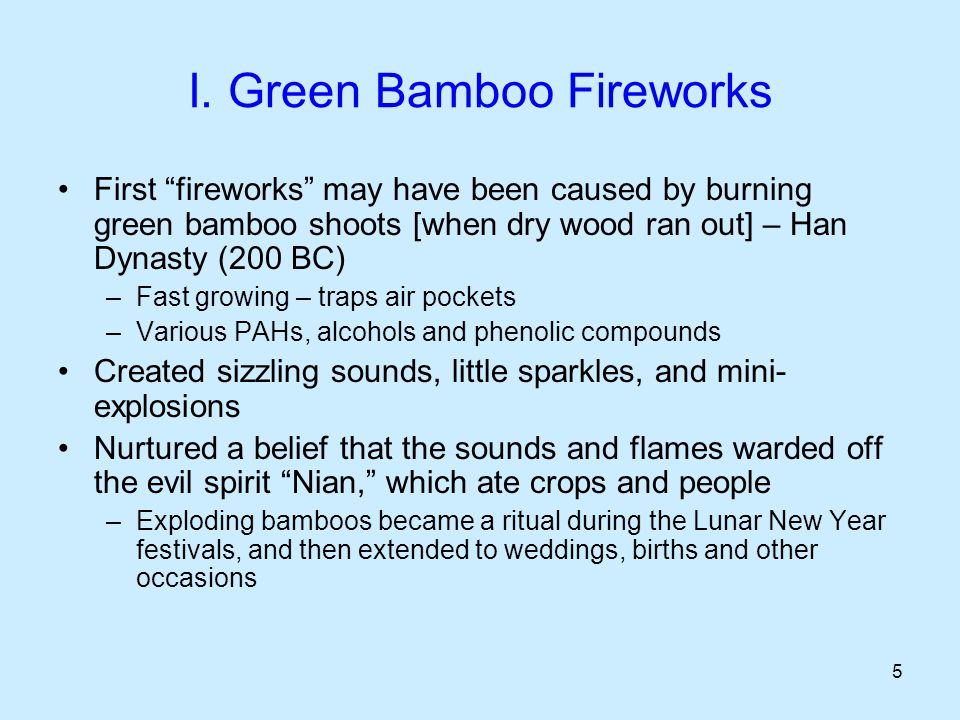 "5 I. Green Bamboo Fireworks First ""fireworks"" may have been caused by burning green bamboo shoots [when dry wood ran out] – Han Dynasty (200 BC) –Fast"