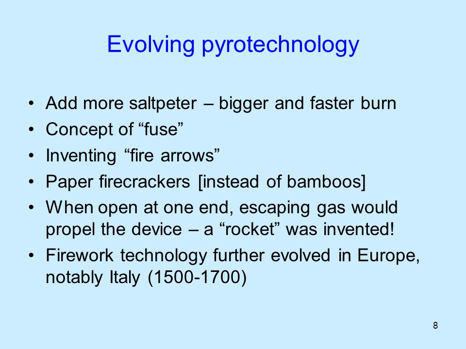 8 Evolving pyrotechnology Add more saltpeter – bigger and faster burn Concept of fuse Inventing fire arrows Paper firecrackers [instead of bamboos] When open at one end, escaping gas would propel the device – a rocket was invented.
