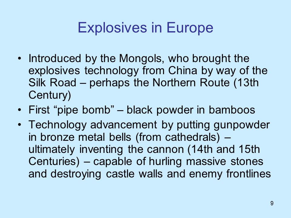 9 Explosives in Europe Introduced by the Mongols, who brought the explosives technology from China by way of the Silk Road – perhaps the Northern Route (13th Century) First pipe bomb – black powder in bamboos Technology advancement by putting gunpowder in bronze metal bells (from cathedrals) – ultimately inventing the cannon (14th and 15th Centuries) – capable of hurling massive stones and destroying castle walls and enemy frontlines