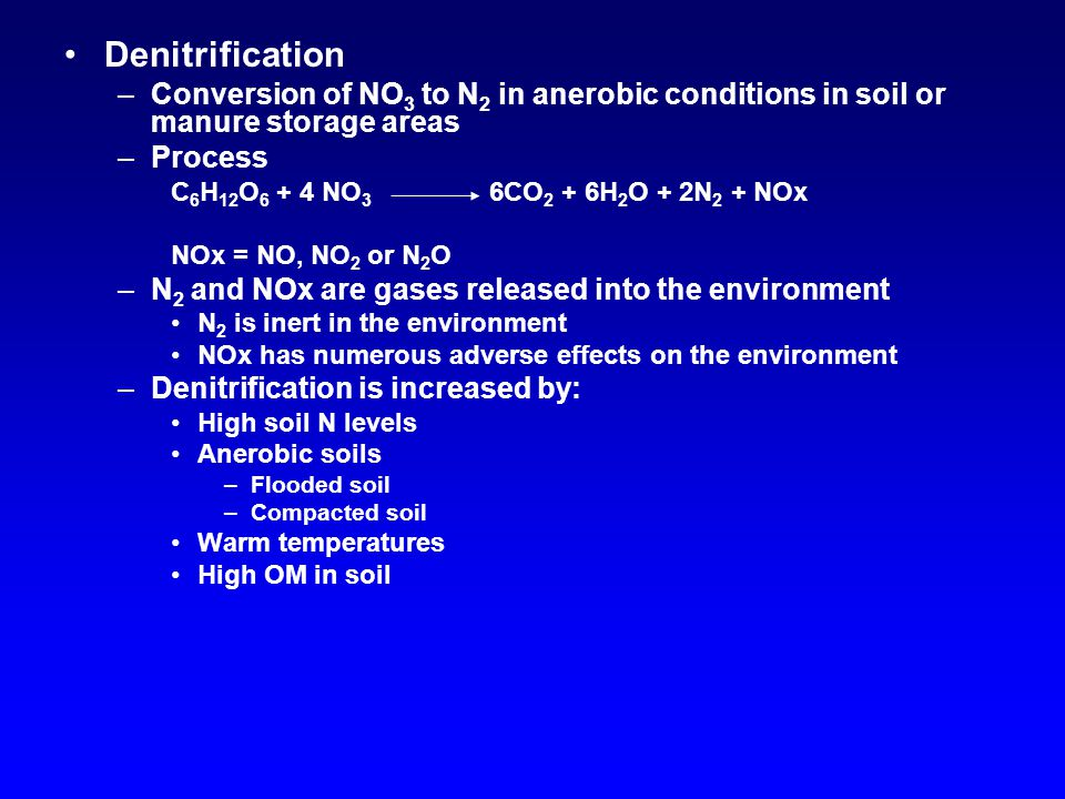 Denitrification –Conversion of NO 3 to N 2 in anerobic conditions in soil or manure storage areas –Process C 6 H 12 O 6 + 4 NO 3 6CO 2 + 6H 2 O + 2N 2 + NOx NOx = NO, NO 2 or N 2 O –N 2 and NOx are gases released into the environment N 2 is inert in the environment NOx has numerous adverse effects on the environment –Denitrification is increased by: High soil N levels Anerobic soils –Flooded soil –Compacted soil Warm temperatures High OM in soil