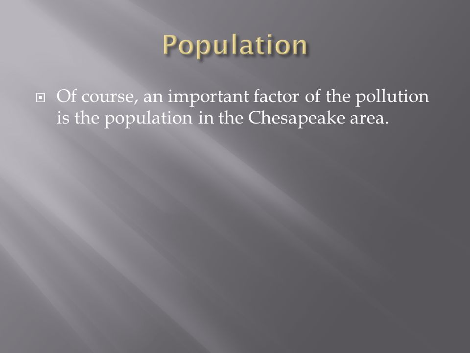  Of course, an important factor of the pollution is the population in the Chesapeake area.