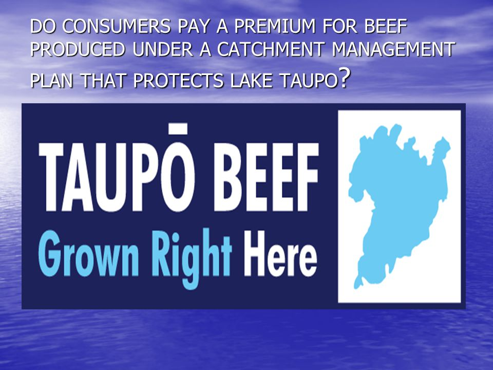 DO CONSUMERS PAY A PREMIUM FOR BEEF PRODUCED UNDER A CATCHMENT MANAGEMENT PLAN THAT PROTECTS LAKE TAUPO ?