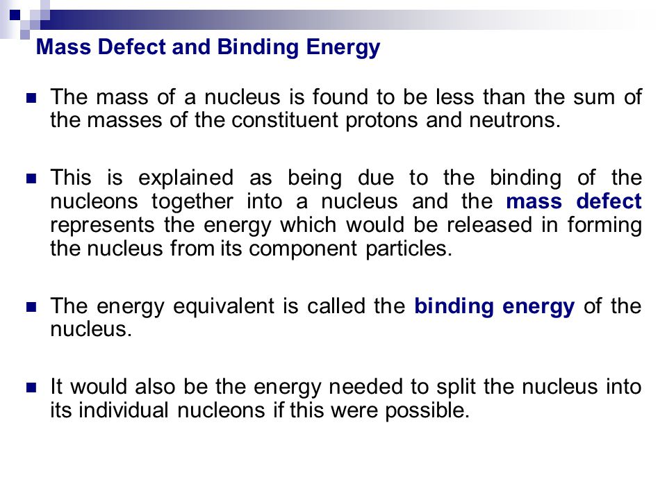 The mass of a nucleus is found to be less than the sum of the masses of the constituent protons and neutrons. This is explained as being due to the bi