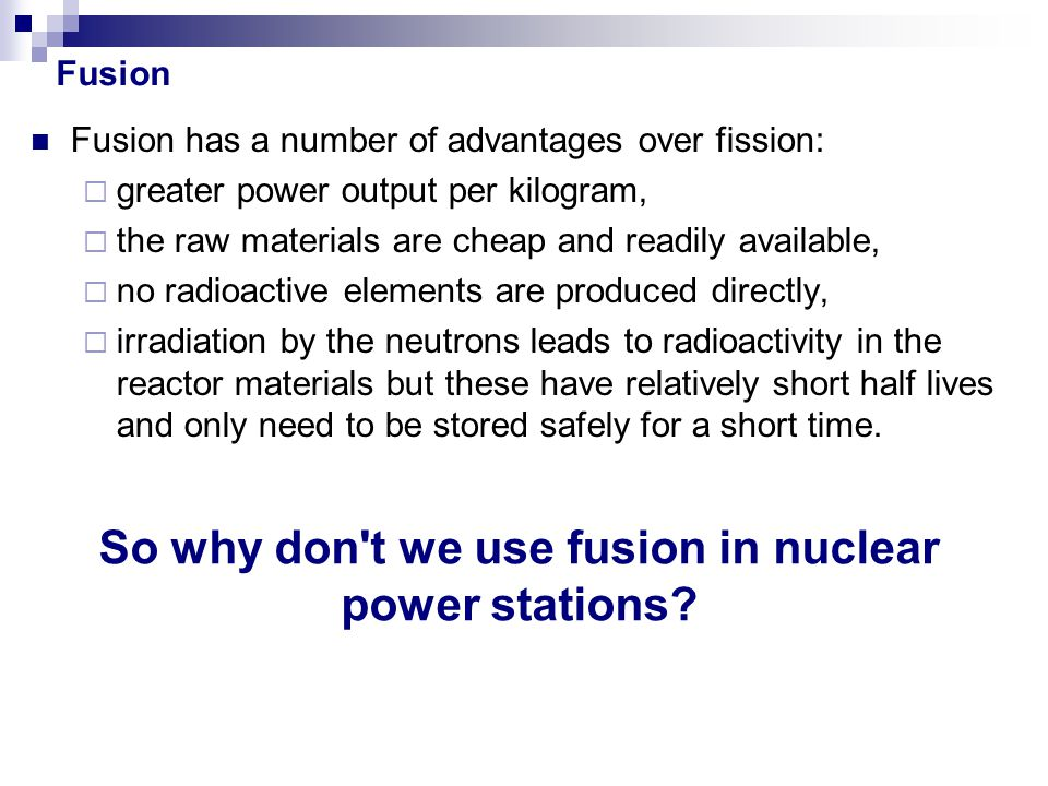 Fusion has a number of advantages over fission:  greater power output per kilogram,  the raw materials are cheap and readily available,  no radioac