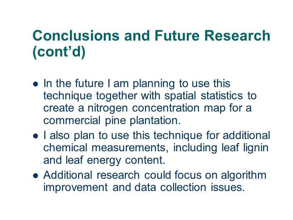 Conclusions and Future Research (cont'd) In the future I am planning to use this technique together with spatial statistics to create a nitrogen concentration map for a commercial pine plantation.