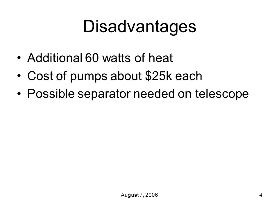 August 7, 20064 Disadvantages Additional 60 watts of heat Cost of pumps about $25k each Possible separator needed on telescope