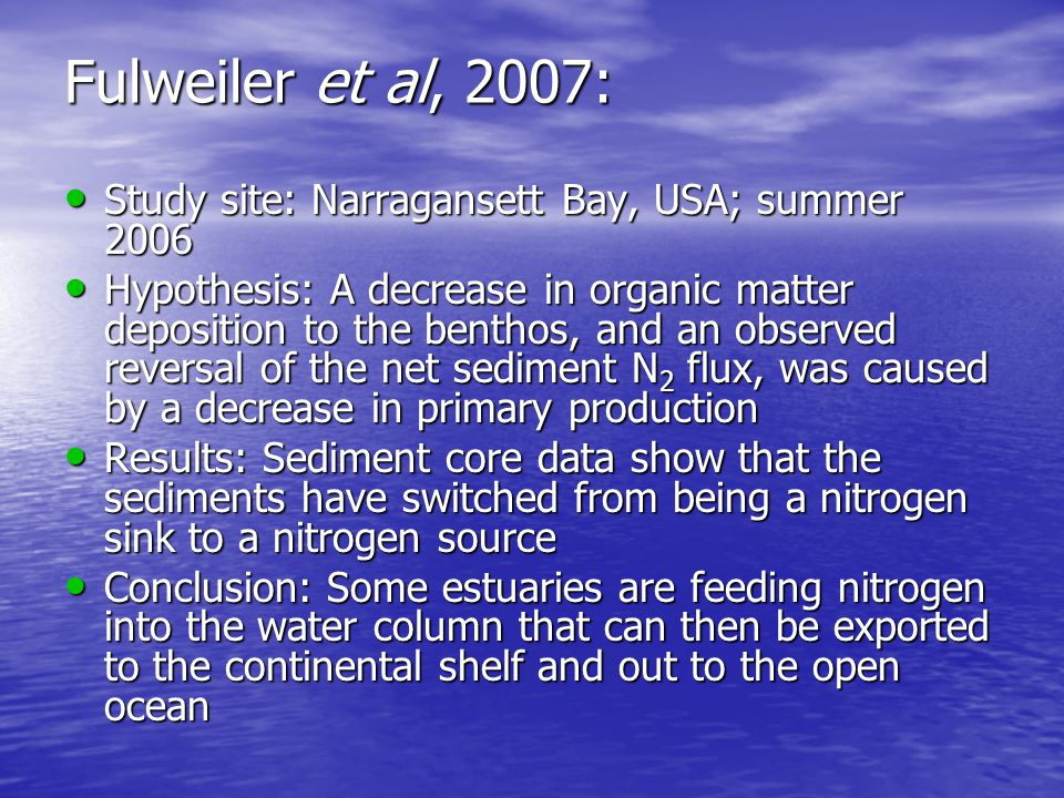 Fulweiler et al, 2007: Study site: Narragansett Bay, USA; summer 2006 Study site: Narragansett Bay, USA; summer 2006 Hypothesis: A decrease in organic matter deposition to the benthos, and an observed reversal of the net sediment N 2 flux, was caused by a decrease in primary production Hypothesis: A decrease in organic matter deposition to the benthos, and an observed reversal of the net sediment N 2 flux, was caused by a decrease in primary production Results: Sediment core data show that the sediments have switched from being a nitrogen sink to a nitrogen source Results: Sediment core data show that the sediments have switched from being a nitrogen sink to a nitrogen source Conclusion: Some estuaries are feeding nitrogen into the water column that can then be exported to the continental shelf and out to the open ocean Conclusion: Some estuaries are feeding nitrogen into the water column that can then be exported to the continental shelf and out to the open ocean