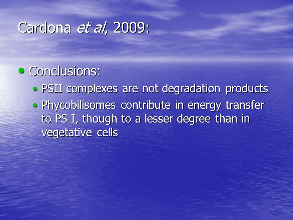 Cardona et al, 2009: Conclusions: Conclusions: PSII complexes are not degradation productsPSII complexes are not degradation products Phycobilisomes contribute in energy transfer to PS I, though to a lesser degree than in vegetative cellsPhycobilisomes contribute in energy transfer to PS I, though to a lesser degree than in vegetative cells