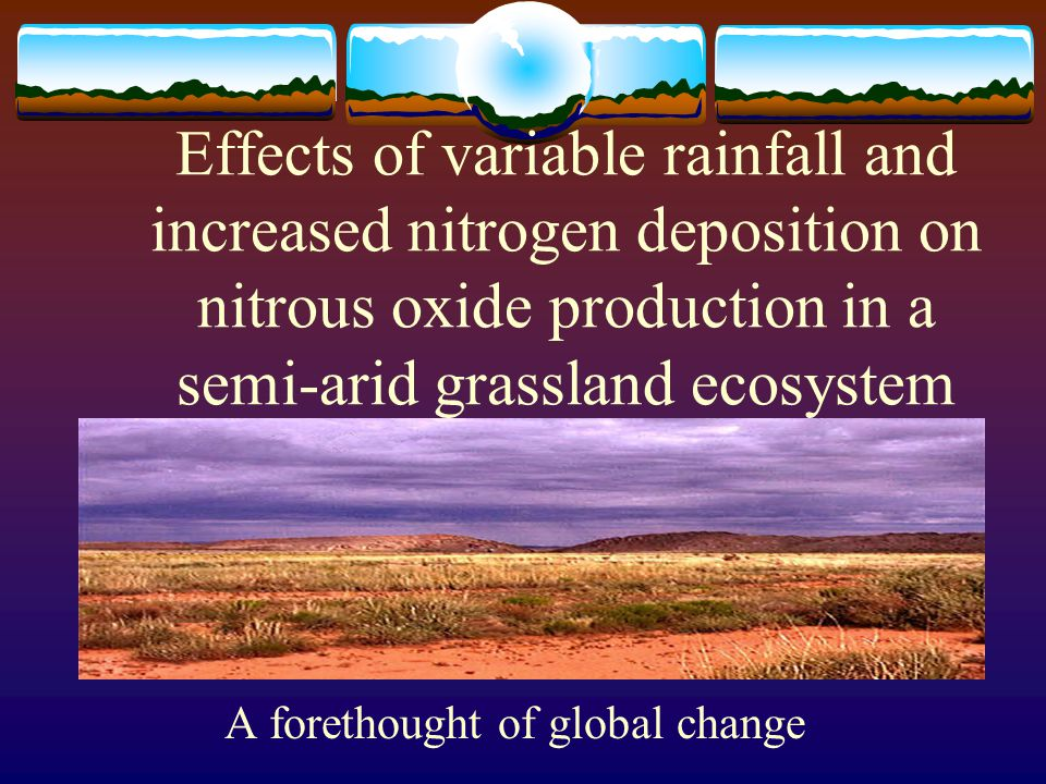 Effects of variable rainfall and increased nitrogen deposition on nitrous oxide production in a semi-arid grassland ecosystem A forethought of global change