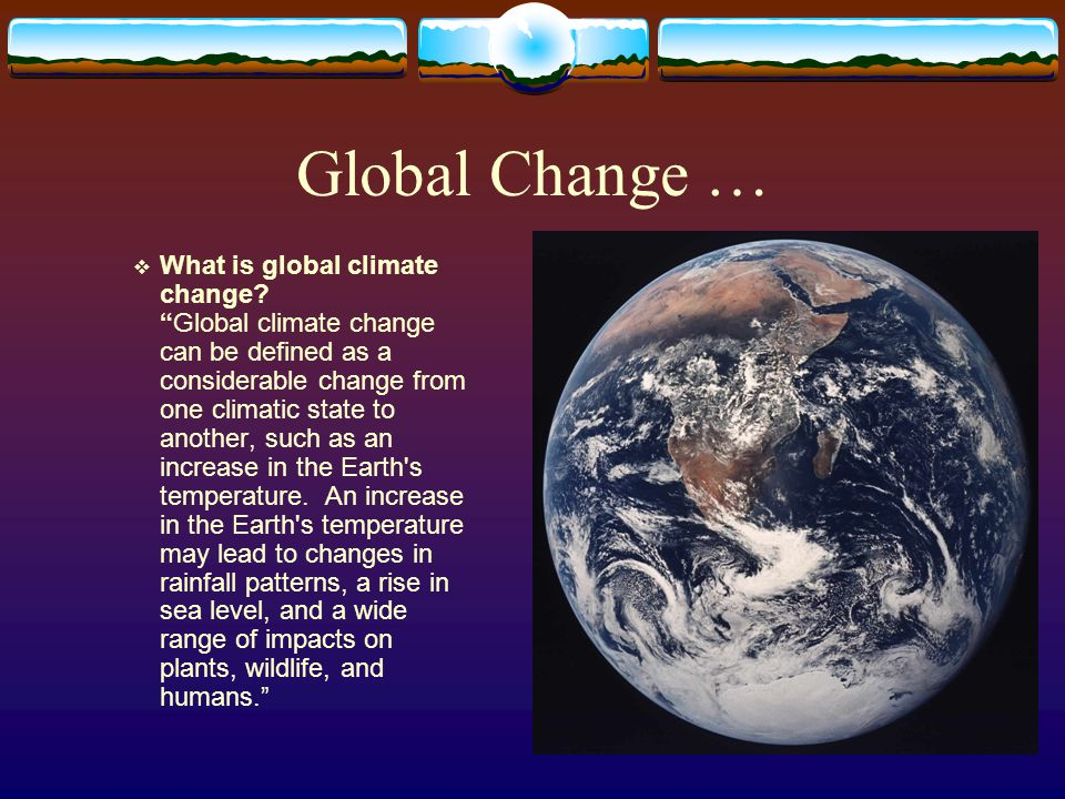 "Global Change …  What is global climate change? ""Global climate change can be defined as a considerable change from one climatic state to another, su"