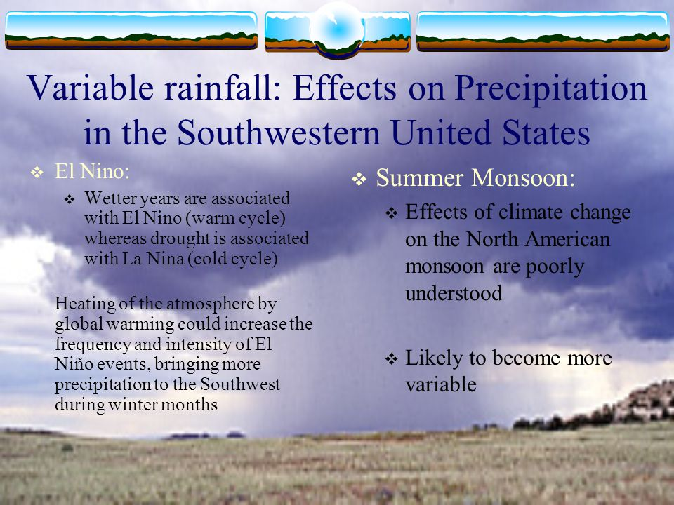 Variable rainfall: Effects on Precipitation in the Southwestern United States  El Nino:  Wetter years are associated with El Nino (warm cycle) where