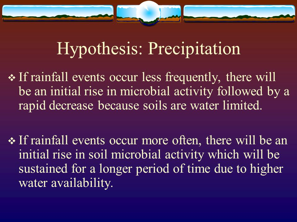 Hypothesis: Precipitation  If rainfall events occur less frequently, there will be an initial rise in microbial activity followed by a rapid decrease because soils are water limited.