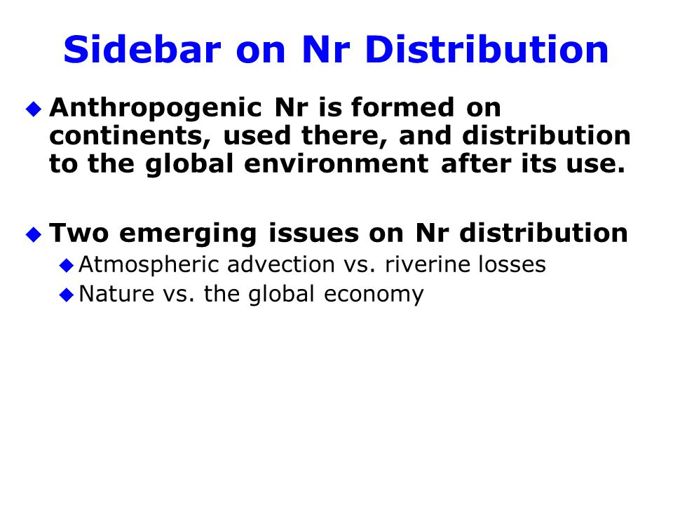 Sidebar on Nr Distribution u Anthropogenic Nr is formed on continents, used there, and distribution to the global environment after its use.