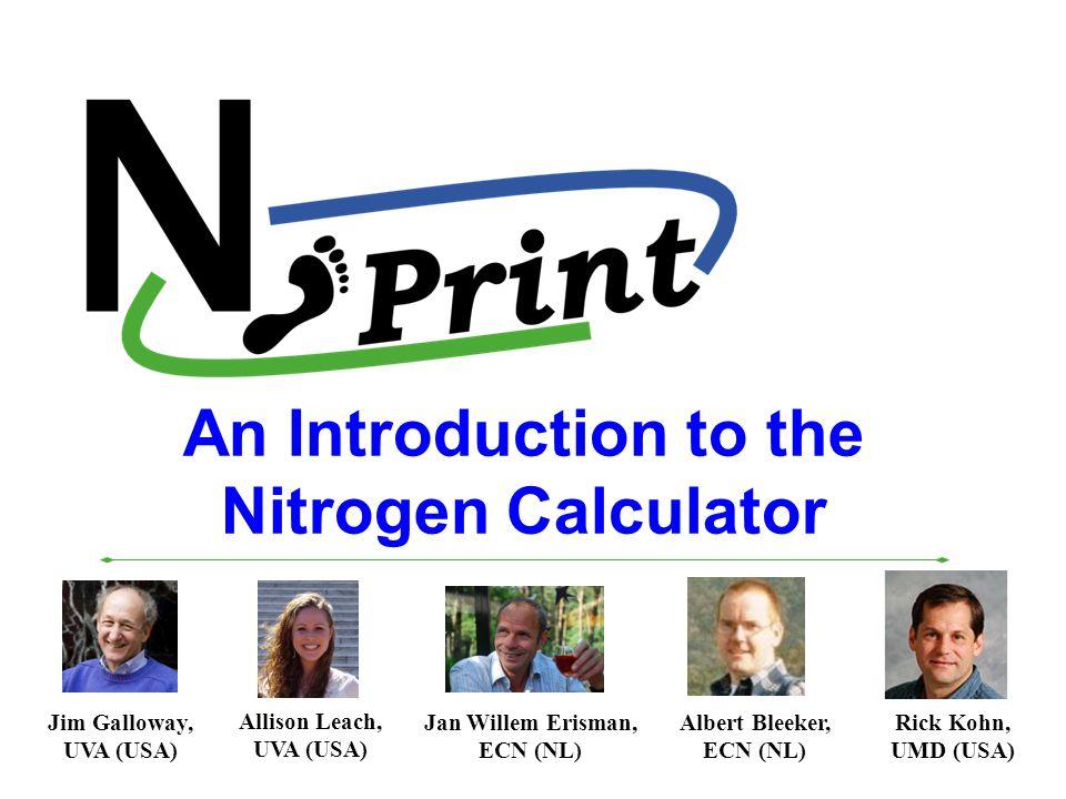An Introduction to the Nitrogen Calculator Allison Leach, UVA (USA) Jan Willem Erisman, ECN (NL) Albert Bleeker, ECN (NL) Rick Kohn, UMD (USA) Jim Galloway, UVA (USA)