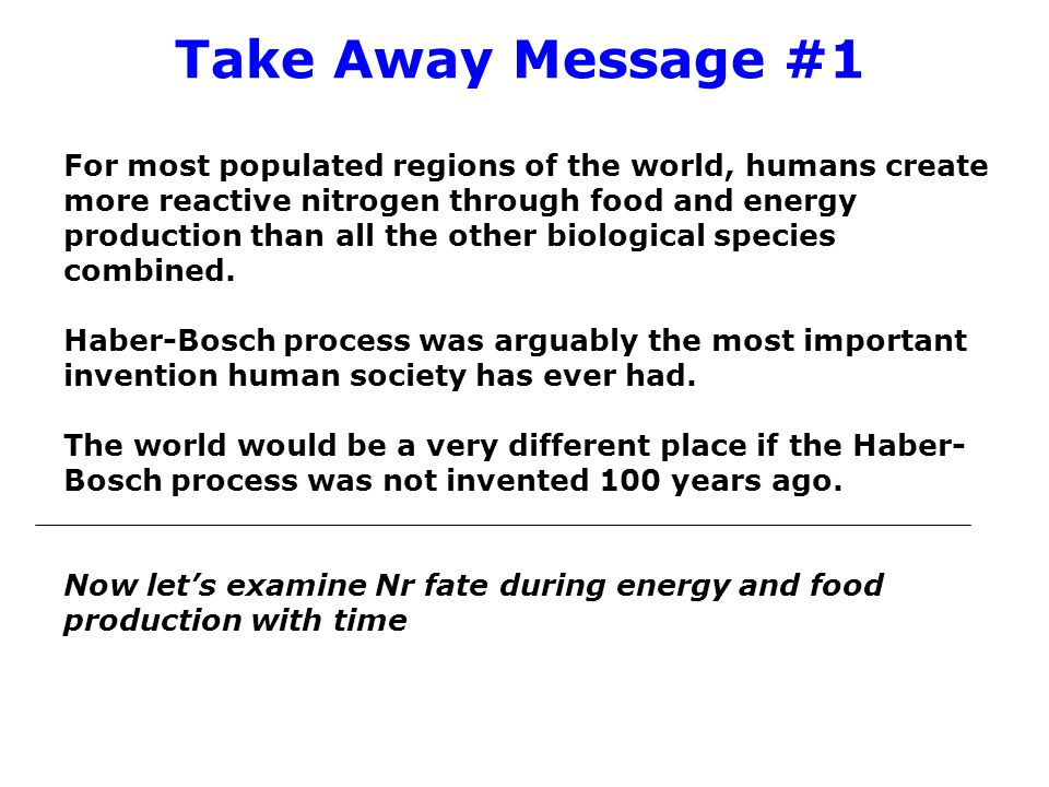 Take Away Message #1 For most populated regions of the world, humans create more reactive nitrogen through food and energy production than all the other biological species combined.