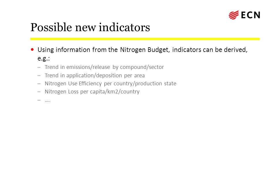Possible new indicators Using information from the Nitrogen Budget, indicators can be derived, e.g.: –Trend in emissions/release by compound/sector –Trend in application/deposition per area –Nitrogen Use Efficiency per country/production state –Nitrogen Loss per capita/km2/country –….