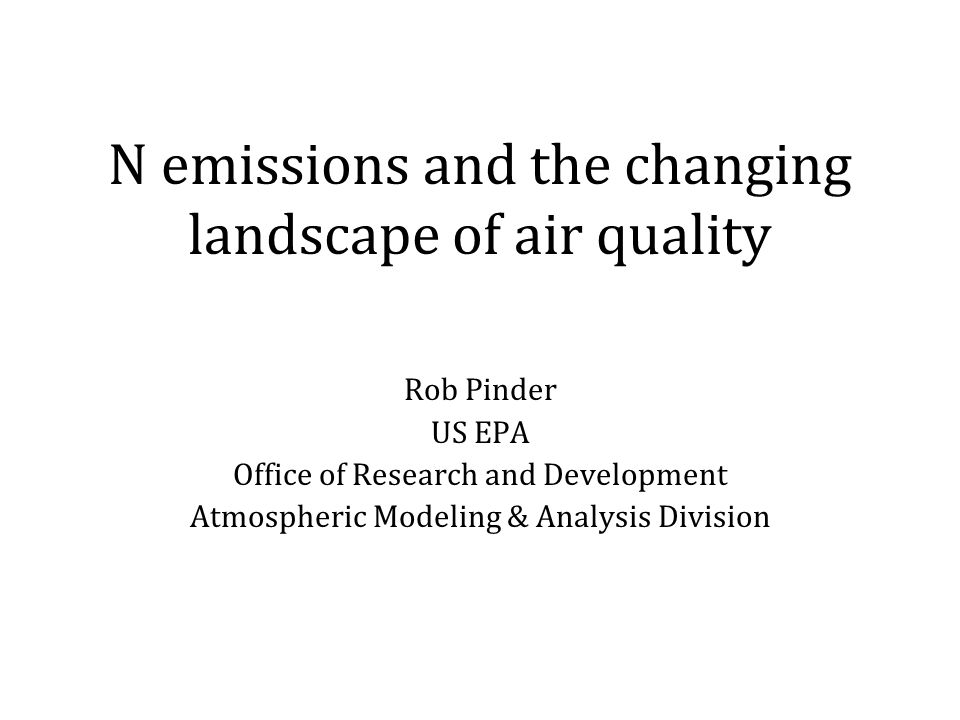 N emissions and the changing landscape of air quality Rob Pinder US EPA Office of Research and Development Atmospheric Modeling & Analysis Division