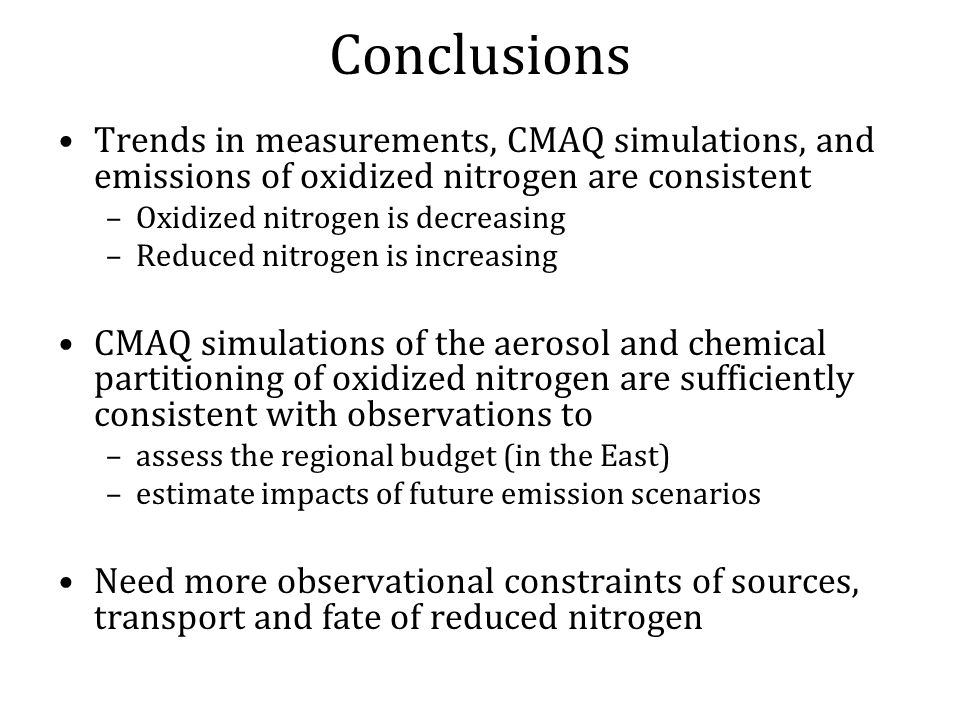 Conclusions Trends in measurements, CMAQ simulations, and emissions of oxidized nitrogen are consistent –Oxidized nitrogen is decreasing –Reduced nitrogen is increasing CMAQ simulations of the aerosol and chemical partitioning of oxidized nitrogen are sufficiently consistent with observations to –assess the regional budget (in the East) –estimate impacts of future emission scenarios Need more observational constraints of sources, transport and fate of reduced nitrogen
