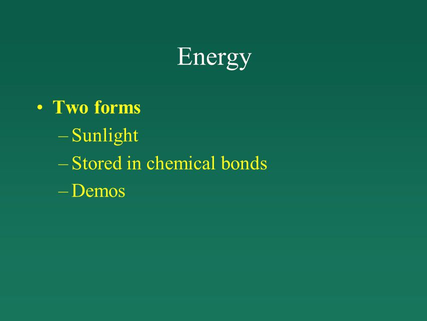 Energy Two forms –Sunlight –Stored in chemical bonds –Demos