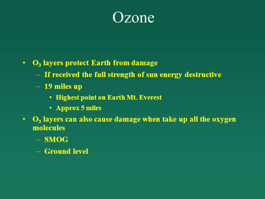 Ozone O 3 layers protect Earth from damage –If received the full strength of sun energy destructive –19 miles up Highest point on Earth Mt.