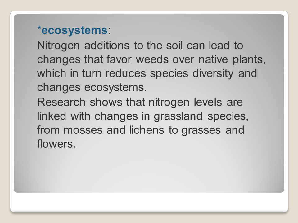 *ecosystems: Nitrogen additions to the soil can lead to changes that favor weeds over native plants, which in turn reduces species diversity and changes ecosystems.
