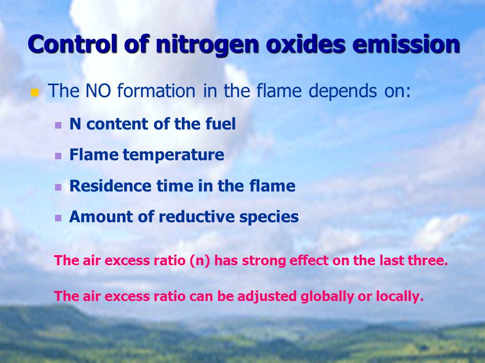 Control of nitrogen oxides emission The NO formation in the flame depends on: N content of the fuel Flame temperature Residence time in the flame Amou
