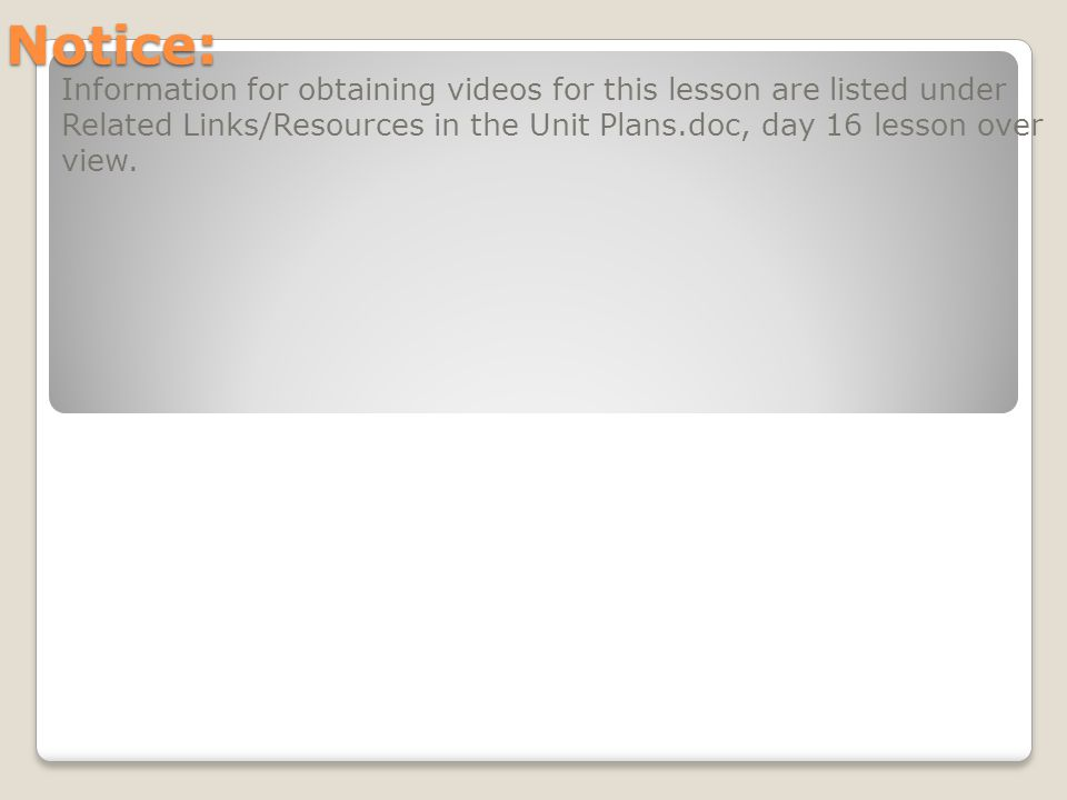 Notice: Information for obtaining videos for this lesson are listed under Related Links/Resources in the Unit Plans.doc, day 16 lesson over view.