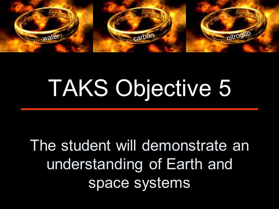 The student will demonstrate an understanding of Earth and space systems TAKS Objective 5 water carbon nitrogen