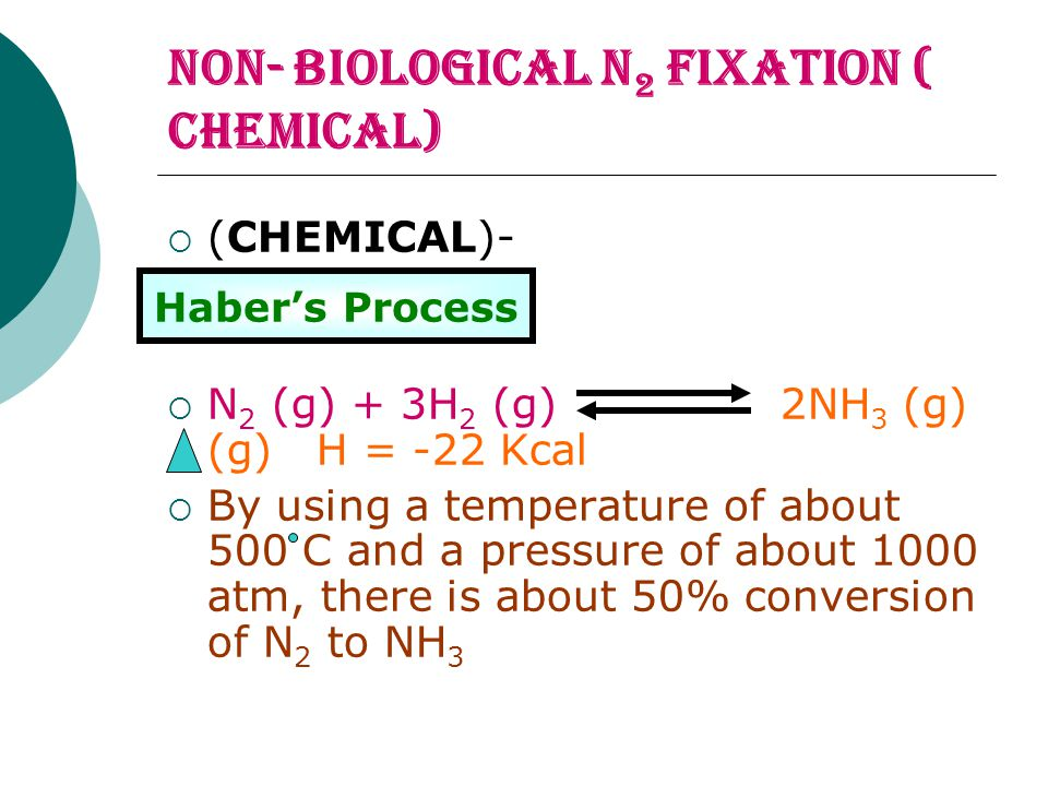 NON- BIOLOGICAL n 2 fIXATION ( CHEMICAL)  (CHEMICAL)-  N 2 (g) + 3H 2 (g) 2NH 3 (g) (g) H = -22 Kcal  By using a temperature of about 500 C and a p