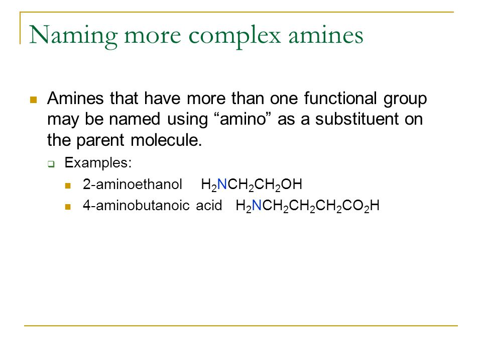 Naming more complex amines Amines that have more than one functional group may be named using amino as a substituent on the parent molecule.