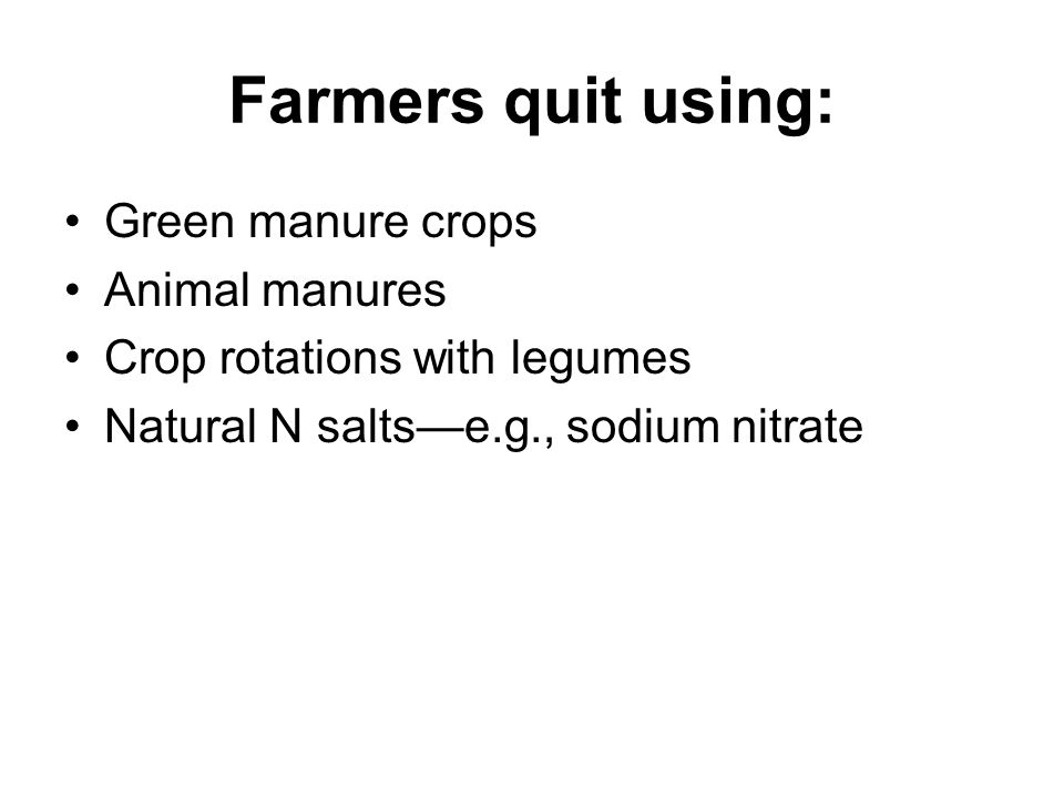 Farmers quit using: Green manure crops Animal manures Crop rotations with legumes Natural N salts—e.g., sodium nitrate