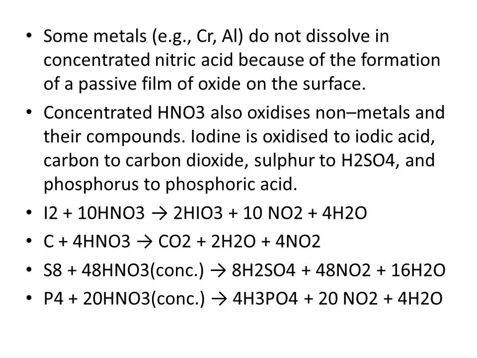 Some metals (e.g., Cr, Al) do not dissolve in concentrated nitric acid because of the formation of a passive film of oxide on the surface. Concentrate