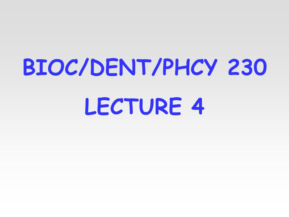 BIOC/DENT/PHCY 230 LECTURE 4