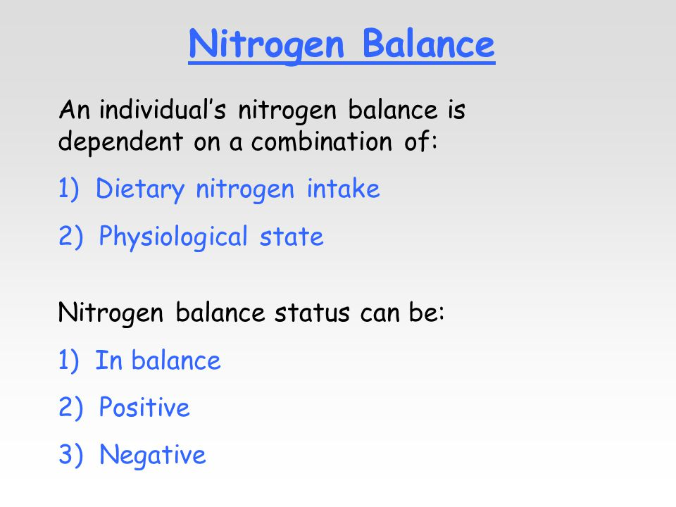 Nitrogen Balance An individual's nitrogen balance is dependent on a combination of: 1) Dietary nitrogen intake 2) Physiological state Nitrogen balance status can be: 1) In balance 2) Positive 3) Negative