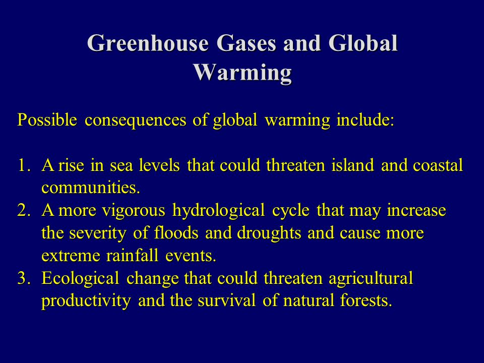 Greenhouse Gases and Global Warming Possible consequences of global warming include: 1.A rise in sea levels that could threaten island and coastal communities.