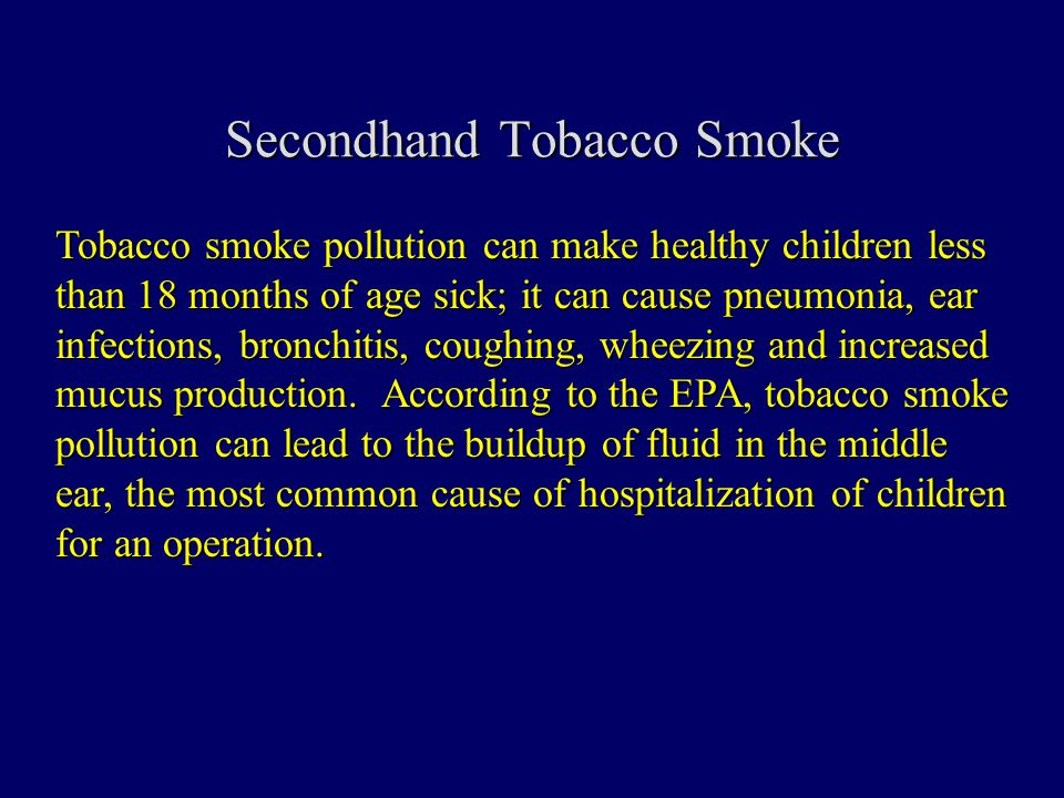 Secondhand Tobacco Smoke Tobacco smoke pollution can make healthy children less than 18 months of age sick; it can cause pneumonia, ear infections, bronchitis, coughing, wheezing and increased mucus production.