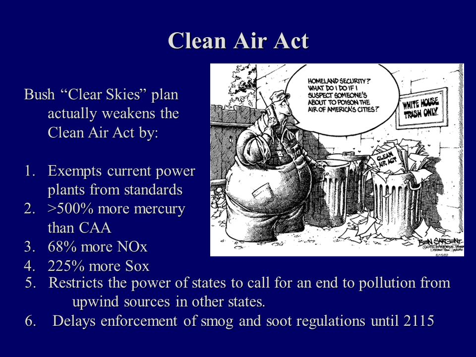 Clean Air Act Bush Clear Skies plan actually weakens the Clean Air Act by: 1.Exempts current power plants from standards 2.>500% more mercury than CAA 3.68% more NOx 4.225% more Sox 5.