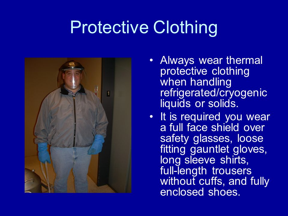 Protective Clothing Always wear thermal protective clothing when handling refrigerated/cryogenic liquids or solids. It is required you wear a full fac