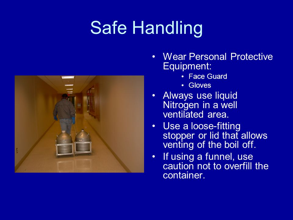 Safe Handling Wear Personal Protective Equipment: Face Guard Gloves Always use liquid Nitrogen in a well ventilated area. Use a loose-fitting stopper
