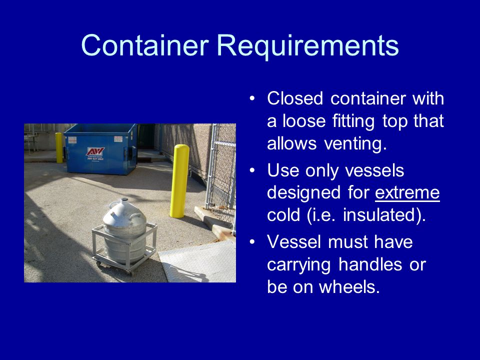 Safe Handling Continued Only transport liquid nitrogen in the freight elevator with no other occupants present.