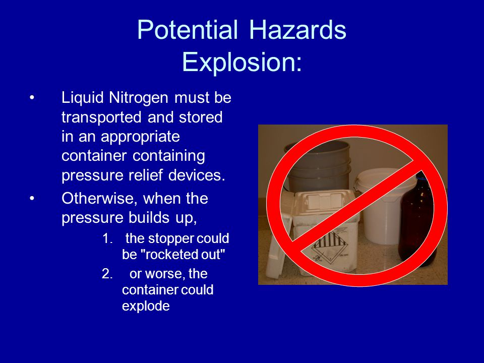 Potential Hazards Explosion: Liquid Nitrogen must be transported and stored in an appropriate container containing pressure relief devices. Otherwise,