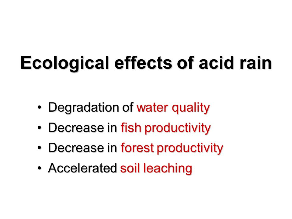Ecological effects of acid rain Degradation of water qualityDegradation of water quality Decrease in fish productivityDecrease in fish productivity Decrease in forest productivityDecrease in forest productivity Accelerated soil leachingAccelerated soil leaching