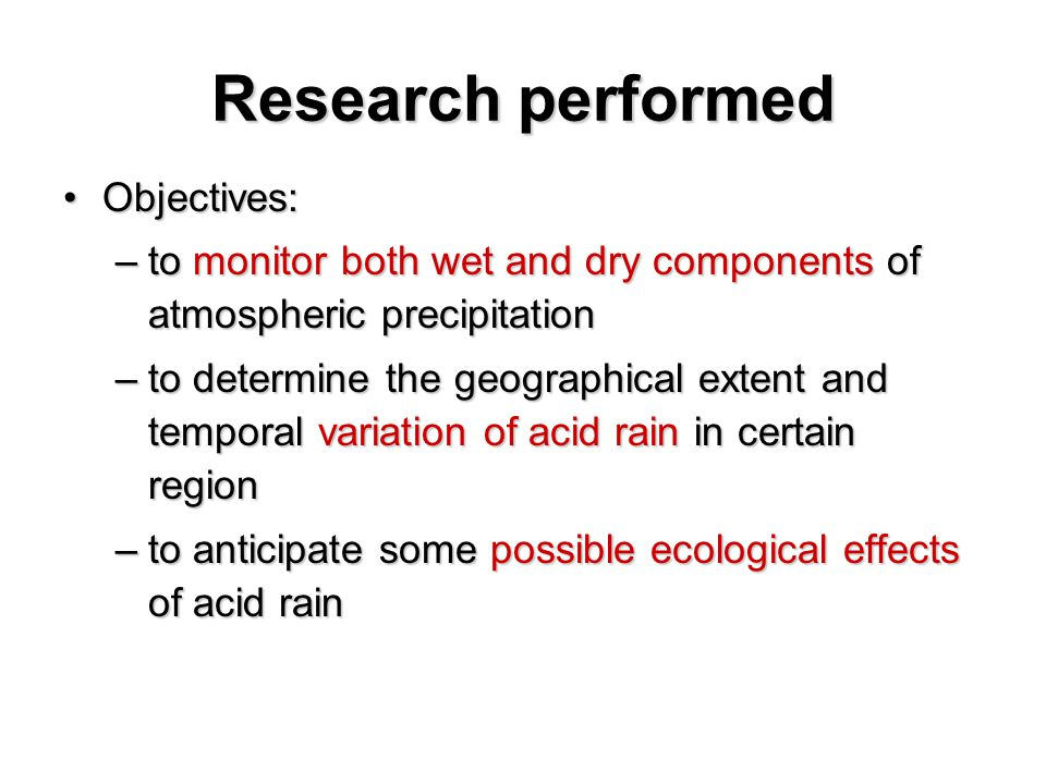 Research performed Objectives:Objectives: –to monitor both wet and dry components of atmospheric precipitation –to determine the geographical extent and temporal variation of acid rain in certain region –to anticipate some possible ecological effects of acid rain