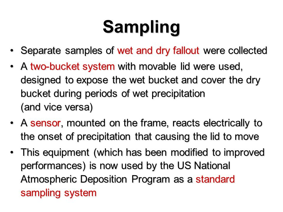 Sampling Separate samples of wet and dry fallout were collectedSeparate samples of wet and dry fallout were collected A two-bucket system with movable lid were used, designed to expose the wet bucket and cover the dry bucket during periods of wet precipitation (and vice versa)A two-bucket system with movable lid were used, designed to expose the wet bucket and cover the dry bucket during periods of wet precipitation (and vice versa) A sensor, mounted on the frame, reacts electrically to the onset of precipitation that causing the lid to moveA sensor, mounted on the frame, reacts electrically to the onset of precipitation that causing the lid to move This equipment (which has been modified to improved performances) is now used by the US National Atmospheric Deposition Program as a standard sampling systemThis equipment (which has been modified to improved performances) is now used by the US National Atmospheric Deposition Program as a standard sampling system
