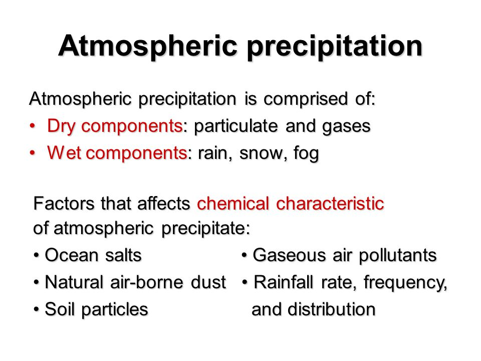 Atmospheric precipitation Atmospheric precipitation is comprised of: Dry components: particulate and gasesDry components: particulate and gases Wet components: rain, snow, fogWet components: rain, snow, fog Factors that affects chemical characteristic of atmospheric precipitate: Ocean salts Gaseous air pollutants Ocean salts Gaseous air pollutants Natural air-borne dust Rainfall rate, frequency, Natural air-borne dust Rainfall rate, frequency, Soil particles and distribution Soil particles and distribution